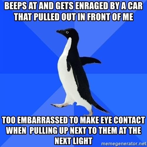 Socially Awkward Penguin - Beeps at and gets enraged by a car that Pulled ouT in front of mE Too embarrassed to make eye contact when  pulling up next to them at the next light