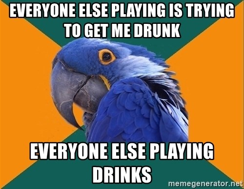 Paranoid Parrot - EVERYONE ELSE PLAYING IS TRYING TO GET ME DRUNK EVERYONE ELSE PLAYING DRINKS