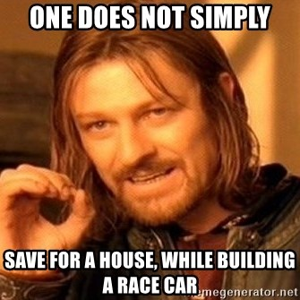 One Does Not Simply - one does not simply save for a house, while building a race car
