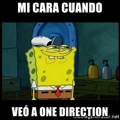 Don't you, Squidward? - MI CARA CUANDO VEÓ A ONE DIRECTION