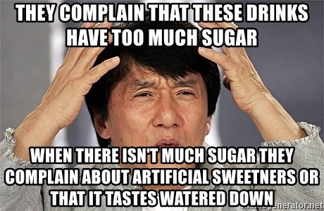 Jackie Chan - They complain that these drinks have too much sugar When there isn't much sugar they complain about artificial sweetners or that it tastes watered down