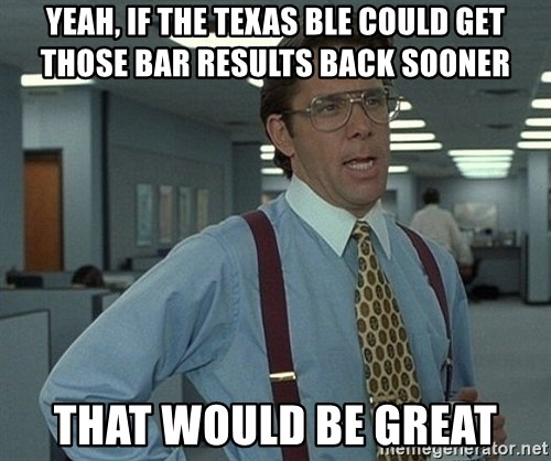 Office Space That Would Be Great - Yeah, if the Texas BLE could get those bar results back sooner That would be great
