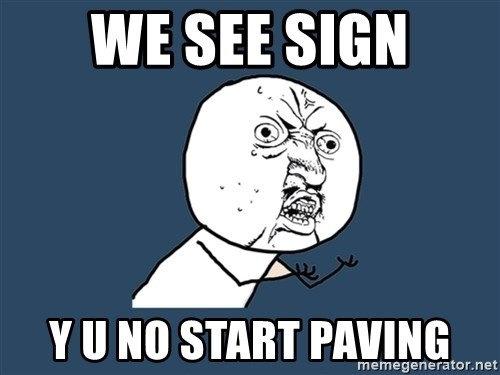 Y U No - We see sign Y U no start paving