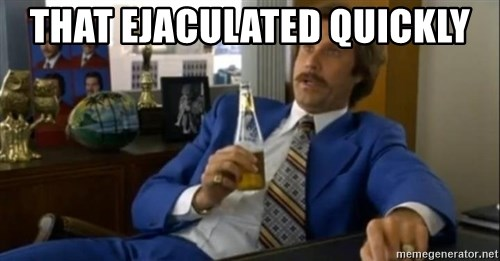 That escalated quickly-Ron Burgundy - THAT EJACULATED QUICKLY
