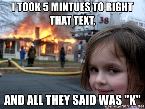 """Disaster Girl - i took 5 mintues to right that text, and all they said was """"K"""""""