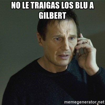 I don't know who you are... - NO LE TRAIGAS LOS BLU A GILBERT