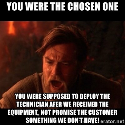 You were the chosen one  - you were the chosen one you were supposed to deploy the technician afer we received the equipment,, not promise the customer something we don't have!