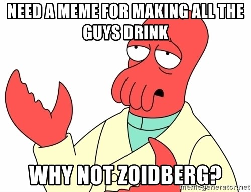 Why not zoidberg? - NEED A MEME FOR MAKING ALL THE GUYS DRINK WHY NOT ZOIDBERG?