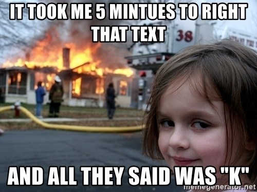 """Disaster Girl - it took me 5 mintues to right that text and all they said was """"K"""""""