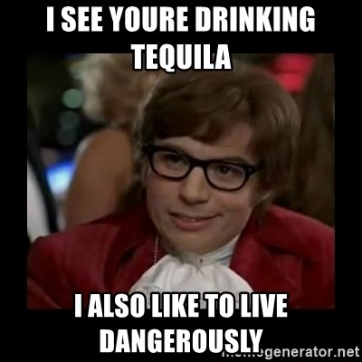 Dangerously Austin Powers - I see Youre drinking Tequila  I also like to live dangerously