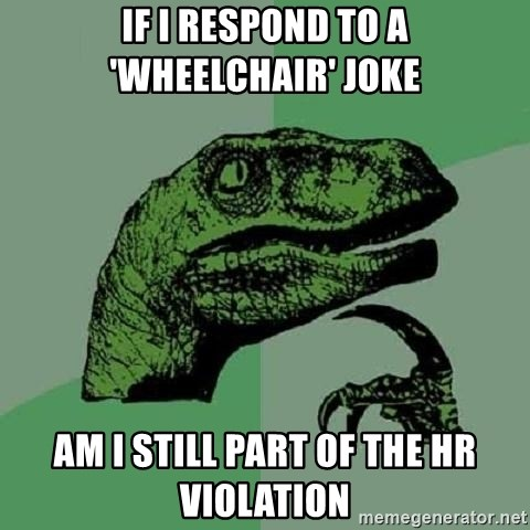 Philosoraptor - If i Respond to a 'wheelchair' joke Am I still part of the HR violation
