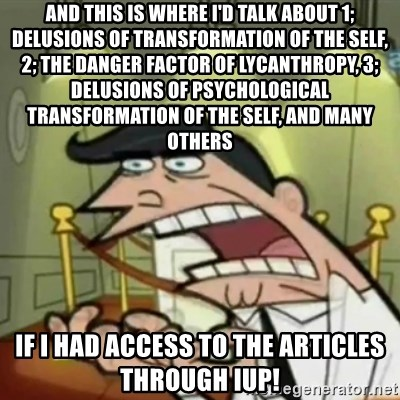 If i had one - and this is where I'd talk about 1; delusions of transformation of the self, 2; the danger factor of lycanthropy, 3; delusions of psychological transformation of the self, and many others if i had access to the articles through iup!