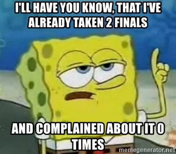 Tough Spongebob - I'll have you know, that I've already taken 2 finals and complained about it 0 times