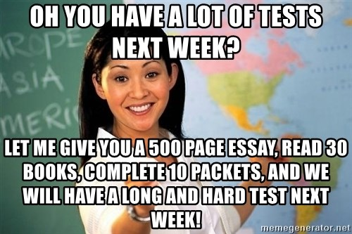 Unhelpful High School Teacher - Oh you have a lot of tests next week? let me give you a 500 page essay, read 30 books, complete 10 packets, and we will have a long and hard test next week!