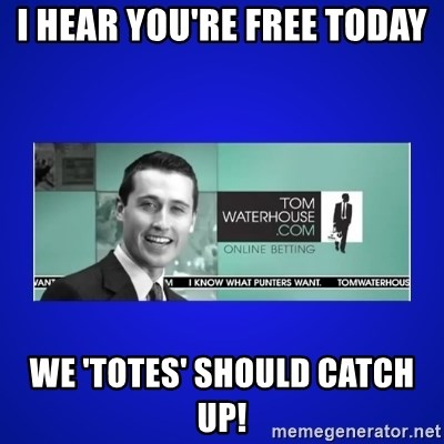 Tom Waterhouse - I hear you're free today We 'totes' should catch up!