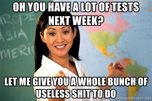 Unhelpful High School Teacher - oh you have a lot of tests next week? let me give you a whole bunch of useless shit to do