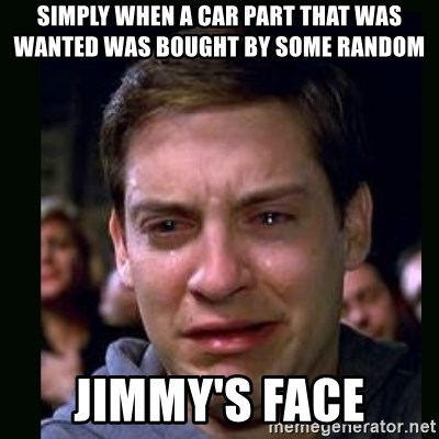 crying peter parker - SIMPLY WHEN A CAR PART THAT WAS WANTED WAS BOUGHT BY SOME RANDOM JIMMY'S FACE
