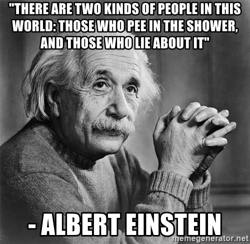 """Albert Einstein - """"There are two kinds of people in this world: Those who pee in the shower, and those who lie about it"""" - Albert Einstein"""