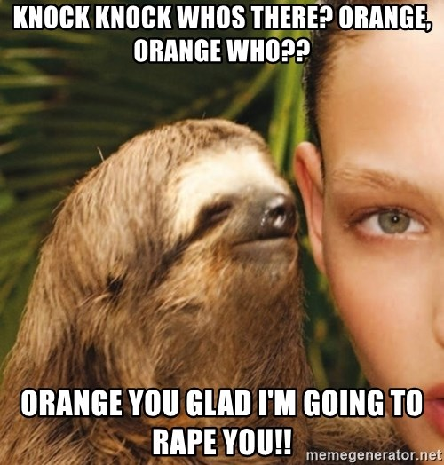 The Rape Sloth - knock knock whos there? orange, orange who?? ORANGE YOU GLAD I'm going to rape you!!