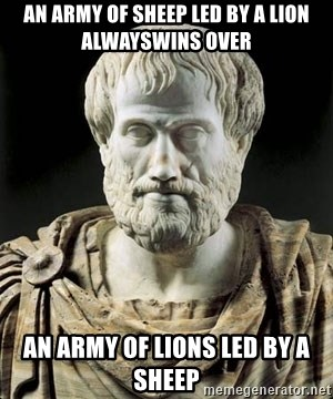 Aristotle - An army of sheep led by a lion alwayswins over an army of lions led by a sheep