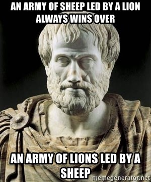 Aristotle - An army of sheep led by a lion always wins over an army of lions led by a sheep