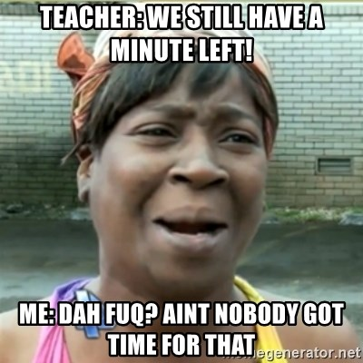 Ain't Nobody got time fo that - Teacher: We still have a minute left! Me: Dah fuq? aint nobody got time for that