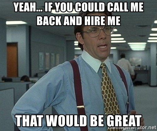 Bill Lumbergh - YEAH... IF YOU COULD CALL ME BACK AND HIRE ME THAT WOULD BE GREAT