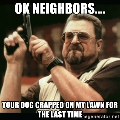 am i the only one around here - OK NEIGHBORS.... YOUR DOG CRAPPED ON MY LAWN FOR THE LAST TIME
