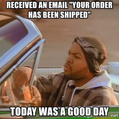 """Good Day Ice Cube - received an email """"your order has been shipped"""" today was a good day"""