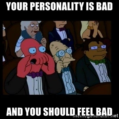 X is bad and you should feel bad - your personality is bad and you should feel bad