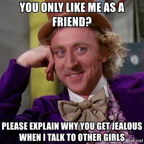 Willy Wonka - You only like me as a friend? Please explain why you get jealous when I talk to other girls