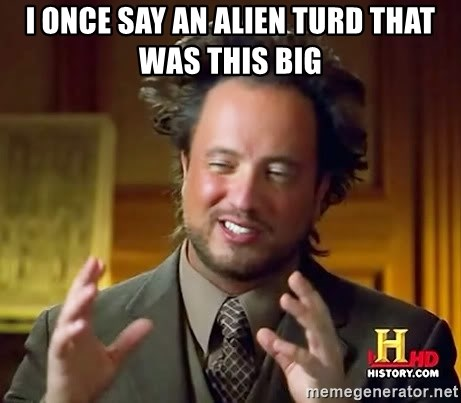 Ancient Aliens - I once say an alien turd that was this big