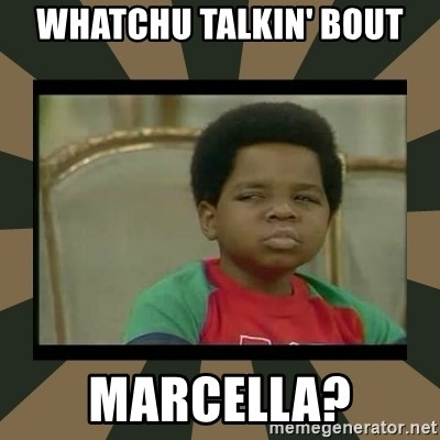 What you talkin' bout Willis  - Whatchu talkin' bout marcella?