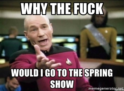 Why the fuck - Why the fuck Would I go to the spring show