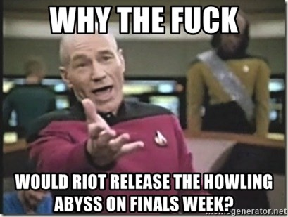 star trek wtf - WHY THE FUCK Would riot releaSE THE HOWLING ABYSS ON FINALS WEEK?