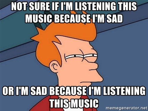 Futurama Fry - not sure if i'm listening this music because i'm sad or i'm sad because i'm listening this music