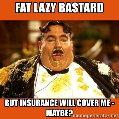 Fat Guy - FAT LAZY BASTARD BUT INSURANCE WILL COVER ME - MAYBE?