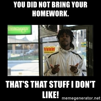 Chief Keef - You did not bring your homework. That's that stuff I don't like!