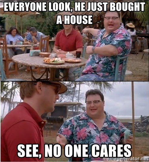 See? Nobody Cares - EVERYONE LOOK, HE JUST BOUGHT A HOUSE See, No ONe CARES