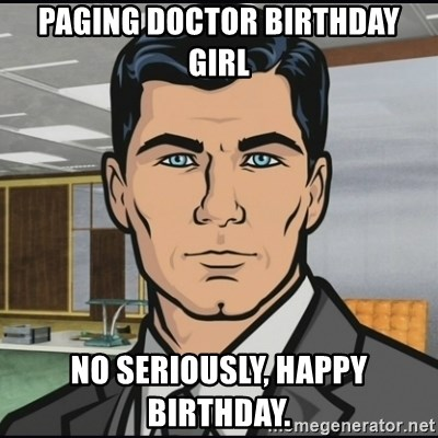 Archer - PAGING DOCTOR BIRTHDAY GIRL NO SERIOUSLY, HAPPY BIRTHDAY.