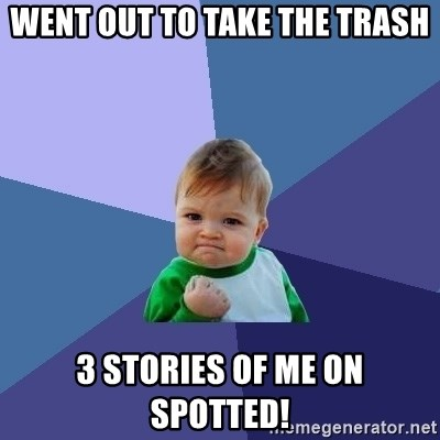 Success Kid - Went out to take the trash 3 stories of me on spotted!