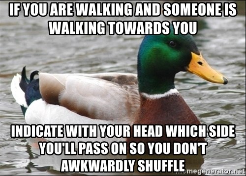 Actual Advice Mallard 1 - If you are walking and someone is walking towards you indicate with your head which side you'll pass on so you don't awkwardly shuffle