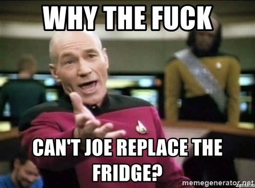Why the fuck - WHy the fuck can't joe replace the fridge?