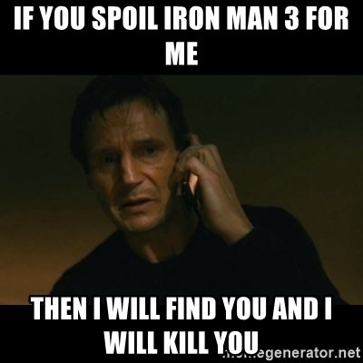 liam neeson taken - if you spoil iron man 3 for me then i will find you and i will kill you