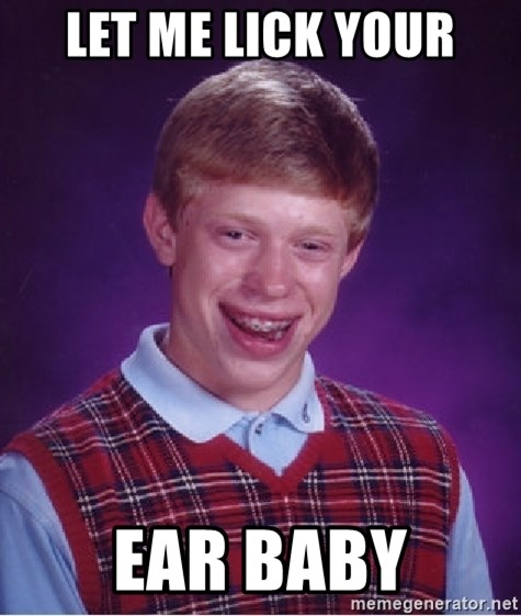 Bad Luck Brian - let me lick your ear baby
