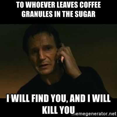 liam neeson taken - TO WHOEVER LEAVES COFFEE GRANULES IN THE SUGAR I WILL FIND YOU, AND I WILL KILL YOU