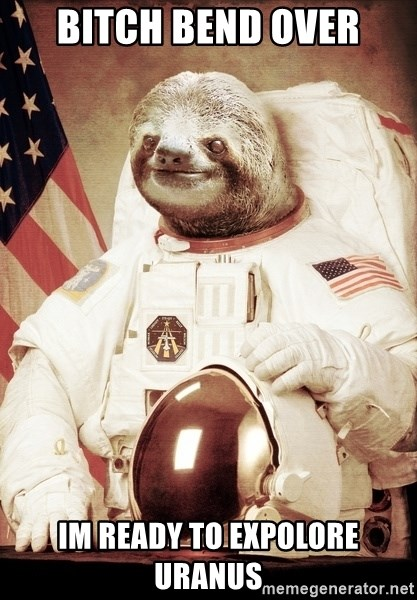 space sloth - BITCH BEND OVER IM READY TO expolore Uranus