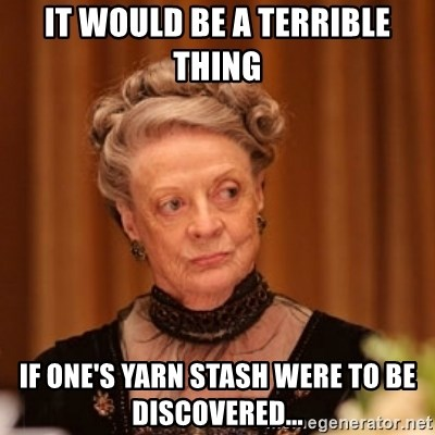 Dowager Countess of Grantham - It would be a terrible thing If One's yarn stash were to be discovered...