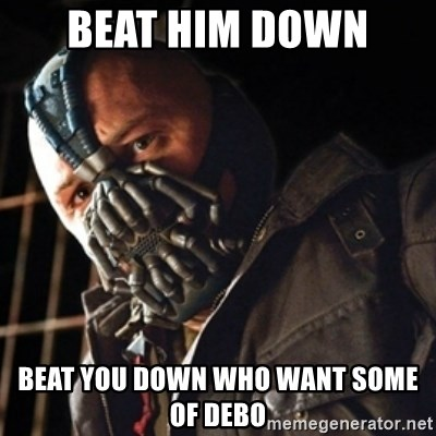 Only then you have my permission to die - BEAT HIM DOWN  BEAT YOU DOWN WHO WANT SOME OF DEBO