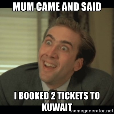 Nick Cage - MUM CAME AND SAID I BOOKED 2 TICKETS TO KUWAIT
